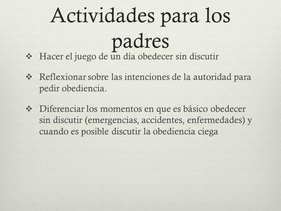 Actividades para los padres Hacer el juego de un día obedecer sin discutir Reflexionar sobre las intenciones de la autoridad para pedir obediencia. Di