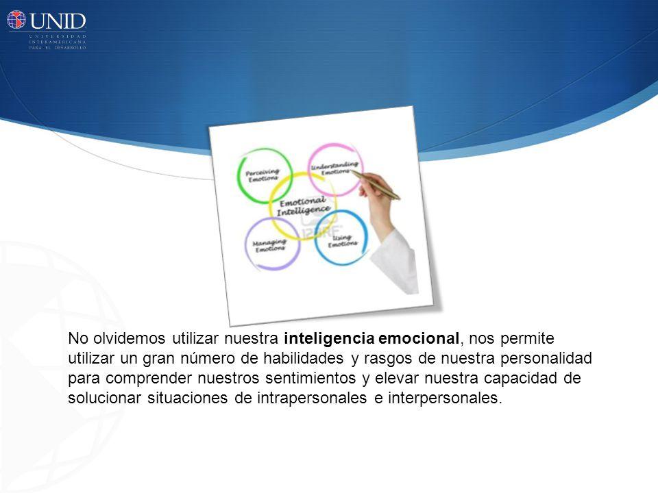 No olvidemos utilizar nuestra inteligencia emocional, nos permite utilizar un gran número de habilidades y rasgos de nuestra personalidad para comprender nuestros sentimientos y elevar nuestra capacidad de solucionar situaciones de intrapersonales e interpersonales.