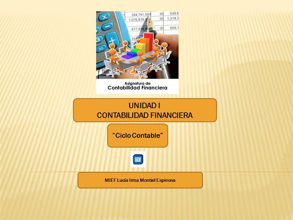 UNIDAD I CONTABILIDAD FINANCIERA Ciclo Contable MIEF Lucía Irma Montiel Espinosa
