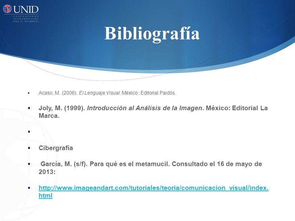 Bibliografía Acaso, M. (2006). El Lenguaje Visual. México: Editorial Paidós. Joly, M. (1999). Introducción al Análisis de la Imagen. México: Editorial