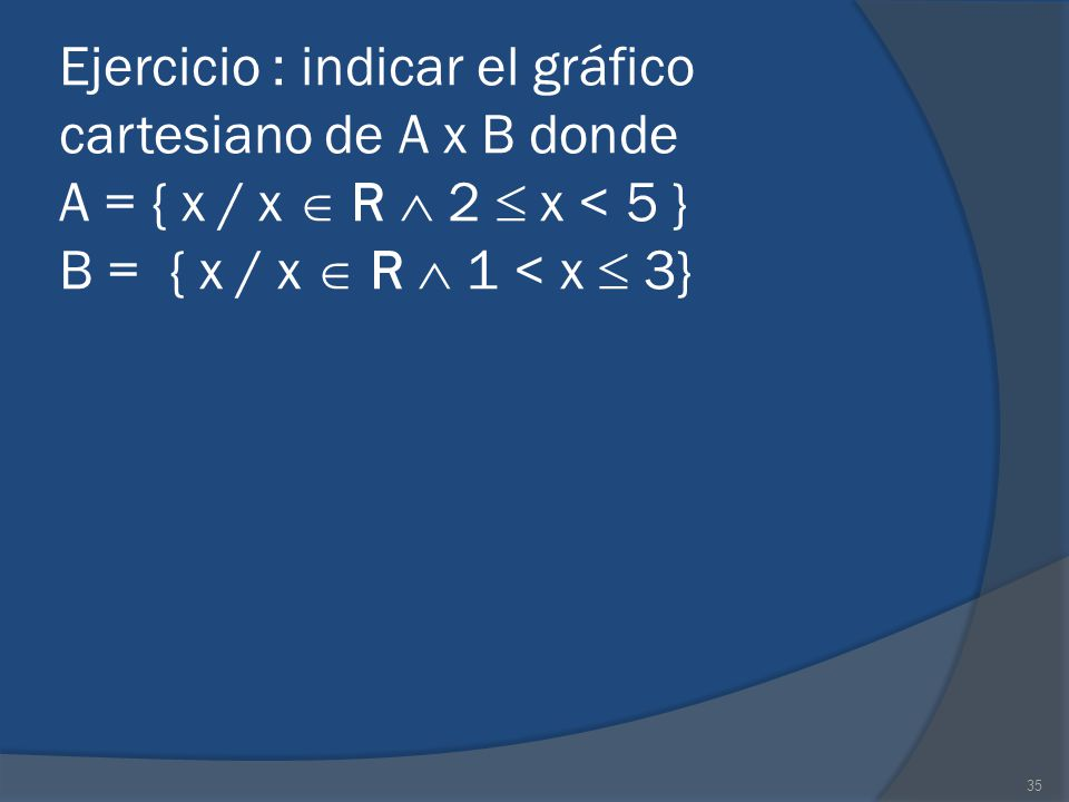 35 Ejercicio : indicar el gráfico cartesiano de A x B donde A = { x / x R 2 x < 5 } B = { x / x R 1 < x 3}