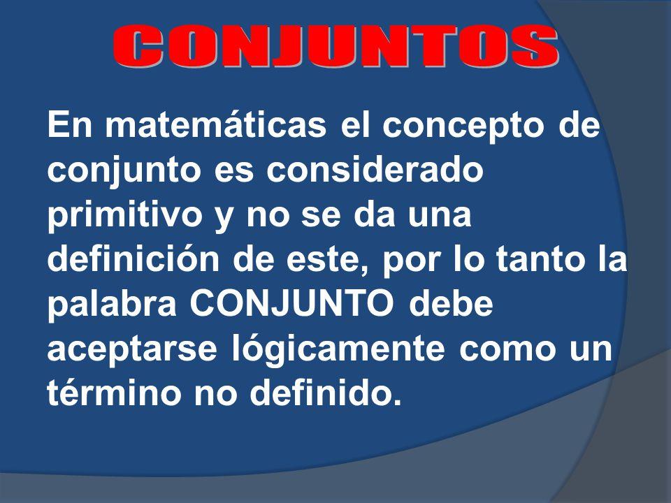 En matemáticas el concepto de conjunto es considerado primitivo y no se da una definición de este, por lo tanto la palabra CONJUNTO debe aceptarse lógicamente como un término no definido.