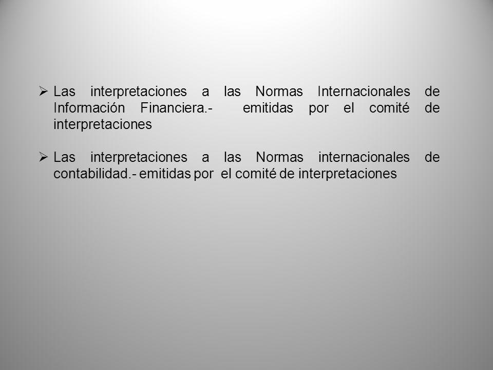Las interpretaciones a las Normas Internacionales de Información Financiera.- emitidas por el comité de interpretaciones Las interpretaciones a las No