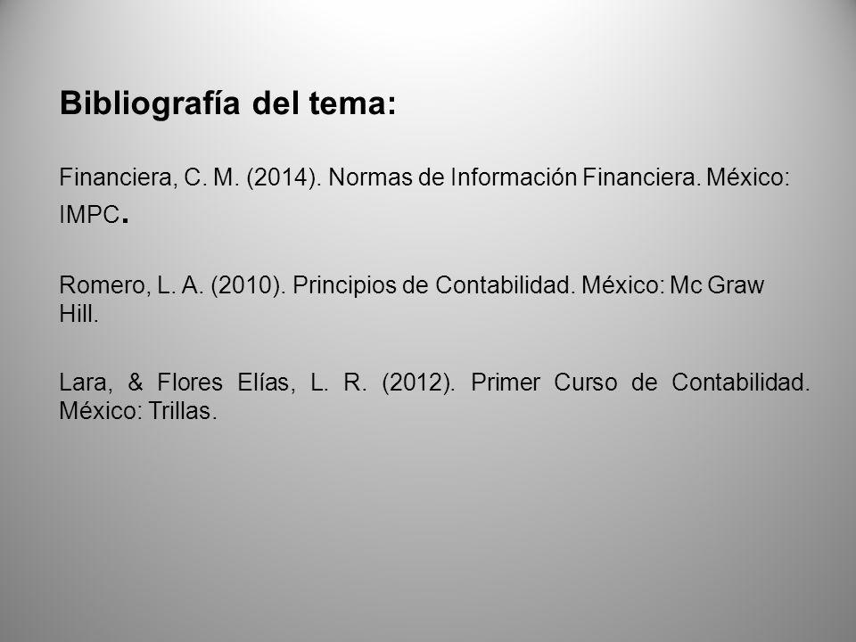 Bibliografía del tema: Financiera, C. M. (2014). Normas de Información Financiera. México: IMPC. Romero, L. A. (2010). Principios de Contabilidad. Méx