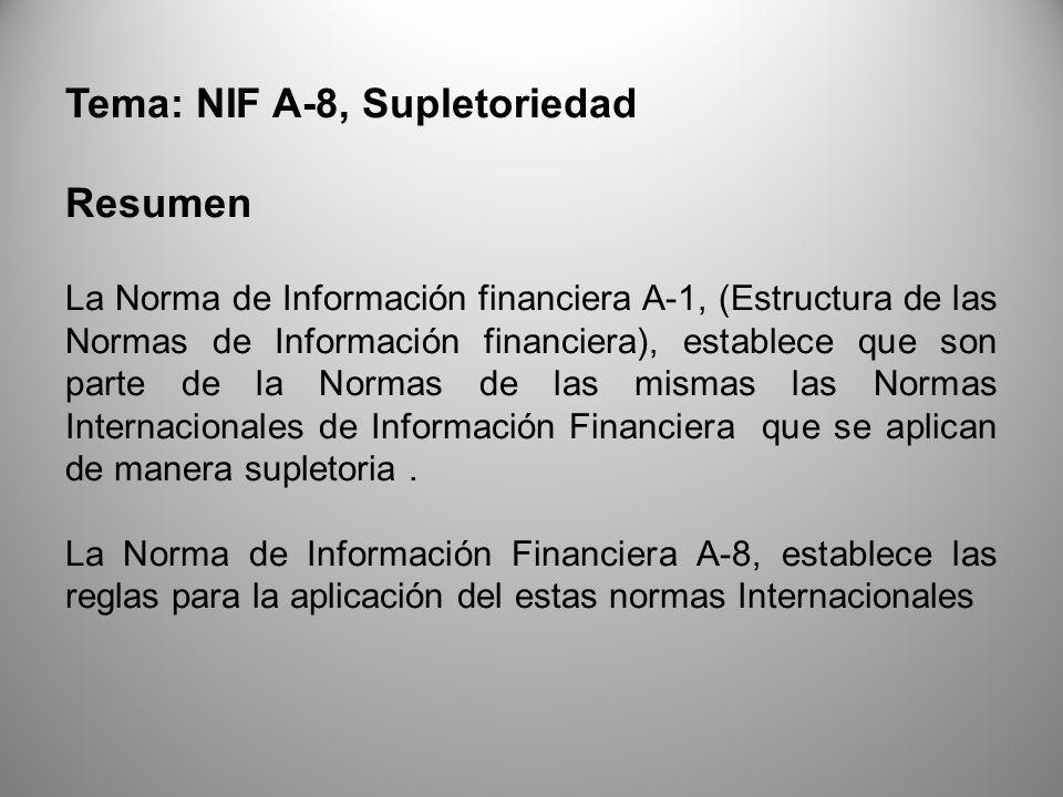 Tema: NIF A-8, Supletoriedad Resumen La Norma de Información financiera A-1, (Estructura de las Normas de Información financiera), establece que son parte de la Normas de las mismas las Normas Internacionales de Información Financiera que se aplican de manera supletoria.