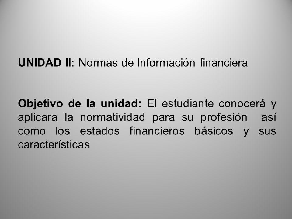 UNIDAD II: Normas de Información financiera Objetivo de la unidad: El estudiante conocerá y aplicara la normatividad para su profesión así como los es