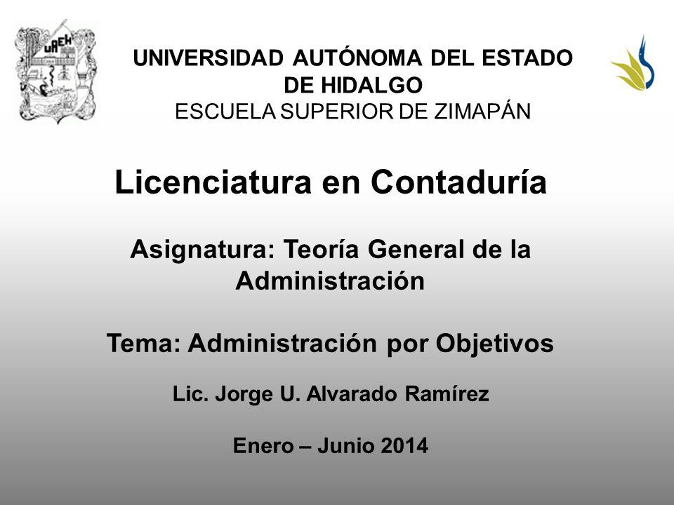UNIVERSIDAD AUTÓNOMA DEL ESTADO DE HIDALGO ESCUELA SUPERIOR DE ZIMAPÁN Licenciatura en Contaduría Asignatura: Teoría General de la Administración Tema: Administración por Objetivos Lic.