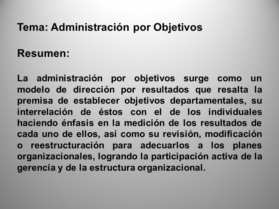 Tema: Administración por Objetivos Abstract Management by objectives arises as a model of leadership for results that emphasizes the premise to establish departmental objectives, the interrelationship of these with individual emphasis on measuring outcomes of each of them and review, modification or restructuring to accommodate the organizational plans, achieving the active participation of management and organizational structure.