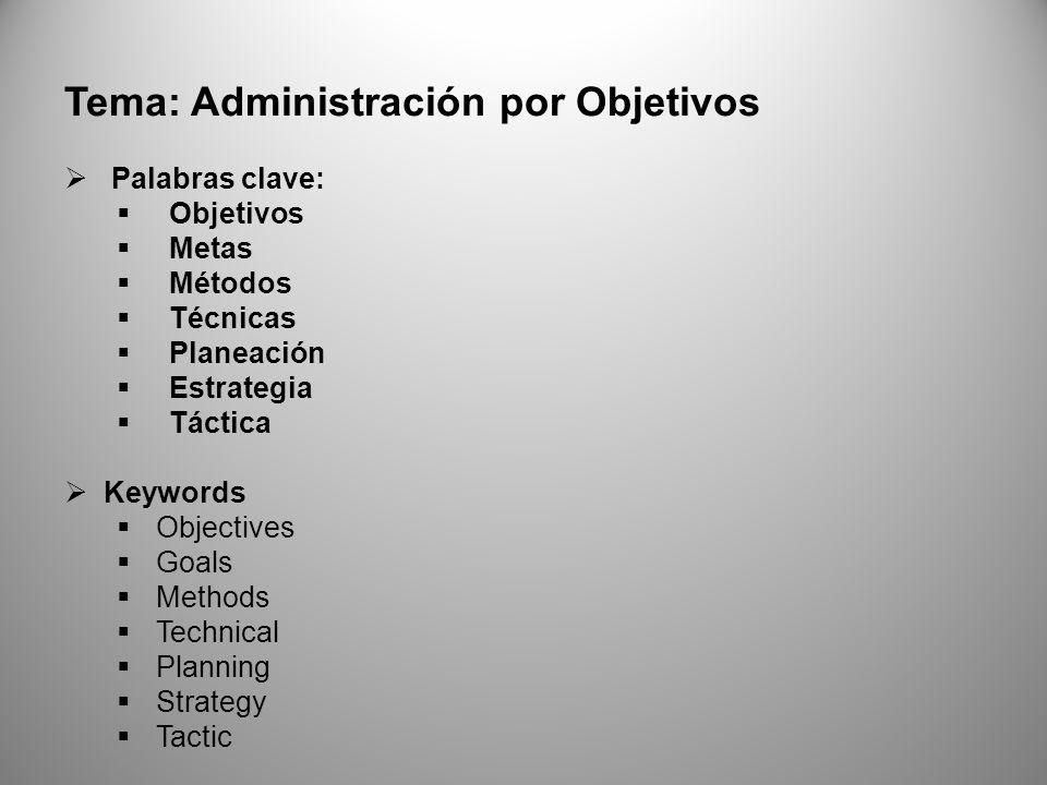 Tema: Administración por Objetivos Palabras clave: Objetivos Metas Métodos Técnicas Planeación Estrategia Táctica Keywords Objectives Goals Methods Technical Planning Strategy Tactic