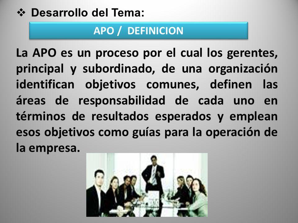 Desarrollo del Tema: APO / DEFINICION Es un sistema para que los subordinados y sus superiores establezcan mancomunadamente objetivos de desempeño, revisen periódicamente el avance hacia los objetivos y asignen las recompensas con base en dicho avance.