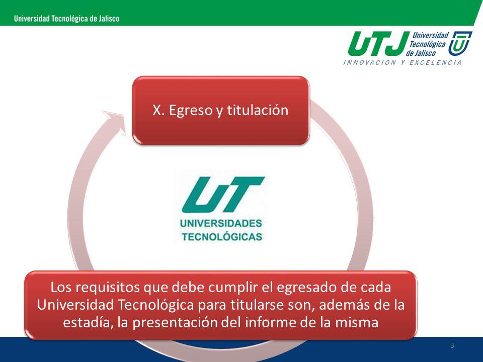 X. Egreso y titulación Los requisitos que debe cumplir el egresado de cada Universidad Tecnológica para titularse son, además de la estadía, la presen