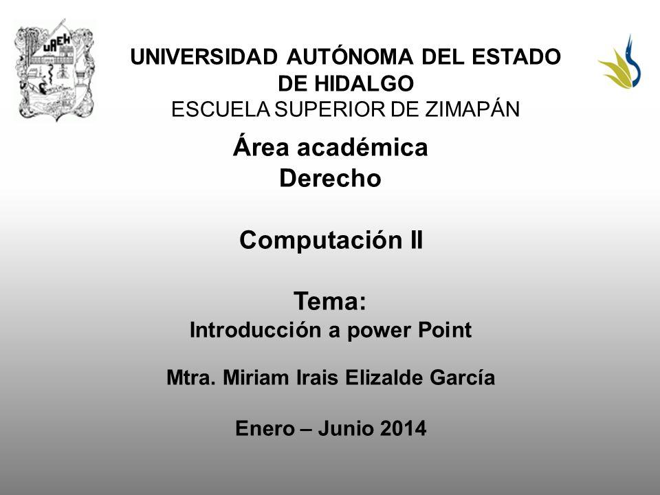 UNIVERSIDAD AUTÓNOMA DEL ESTADO DE HIDALGO ESCUELA SUPERIOR DE ZIMAPÁN Área académica Derecho Computación II Tema: Introducción a power Point Mtra.