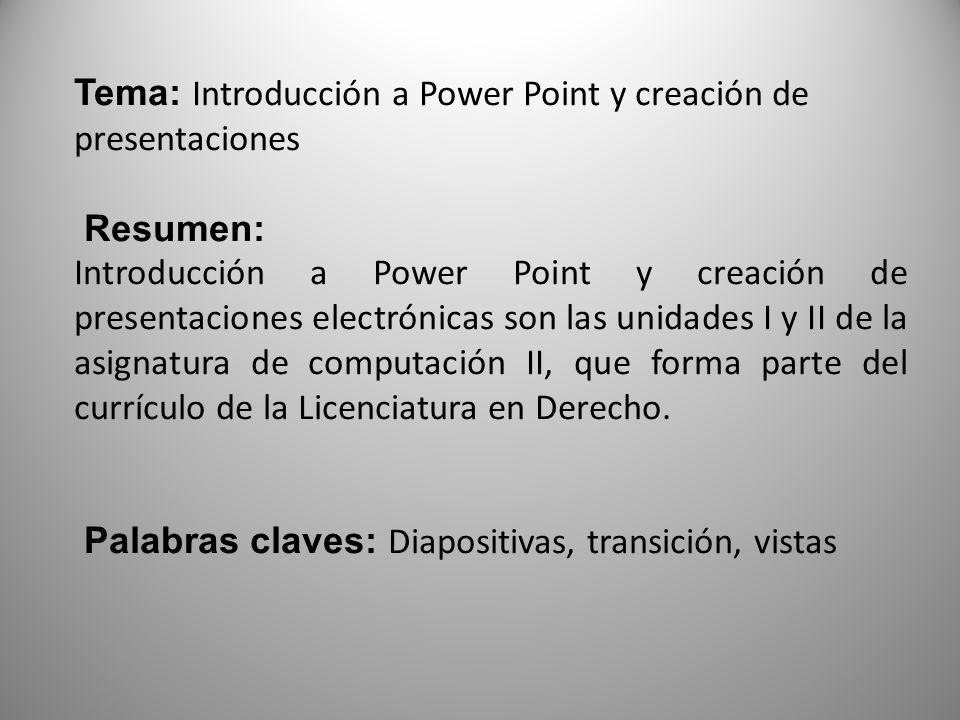 Tema: Introducción a Power Point y creación de presentaciones Resumen: Introducción a Power Point y creación de presentaciones electrónicas son las unidades I y II de la asignatura de computación II, que forma parte del currículo de la Licenciatura en Derecho.