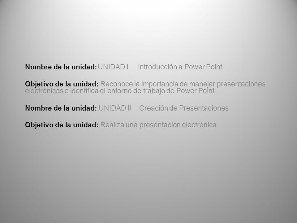 Nombre de la unidad: UNIDAD I Introducción a Power Point Objetivo de la unidad: Reconoce la importancia de manejar presentaciones electrónicas e identifica el entorno de trabajo de Power Point.