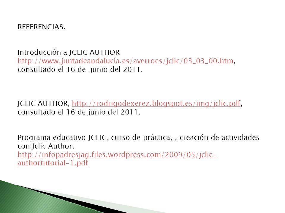 REFERENCIAS. Introducción a JCLIC AUTHOR http://www.juntadeandalucia.es/averroes/jclic/03_03_00.htm, consultado el 16 de junio del 2011. http://www.ju