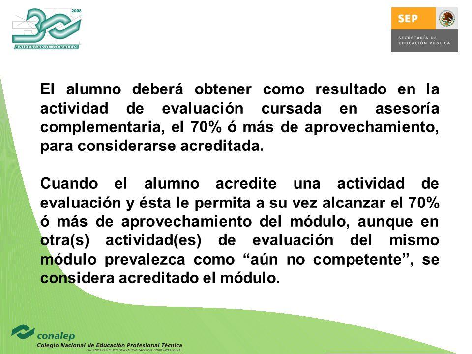 El alumno deberá obtener como resultado en la actividad de evaluación cursada en asesoría complementaria, el 70% ó más de aprovechamiento, para considerarse acreditada.