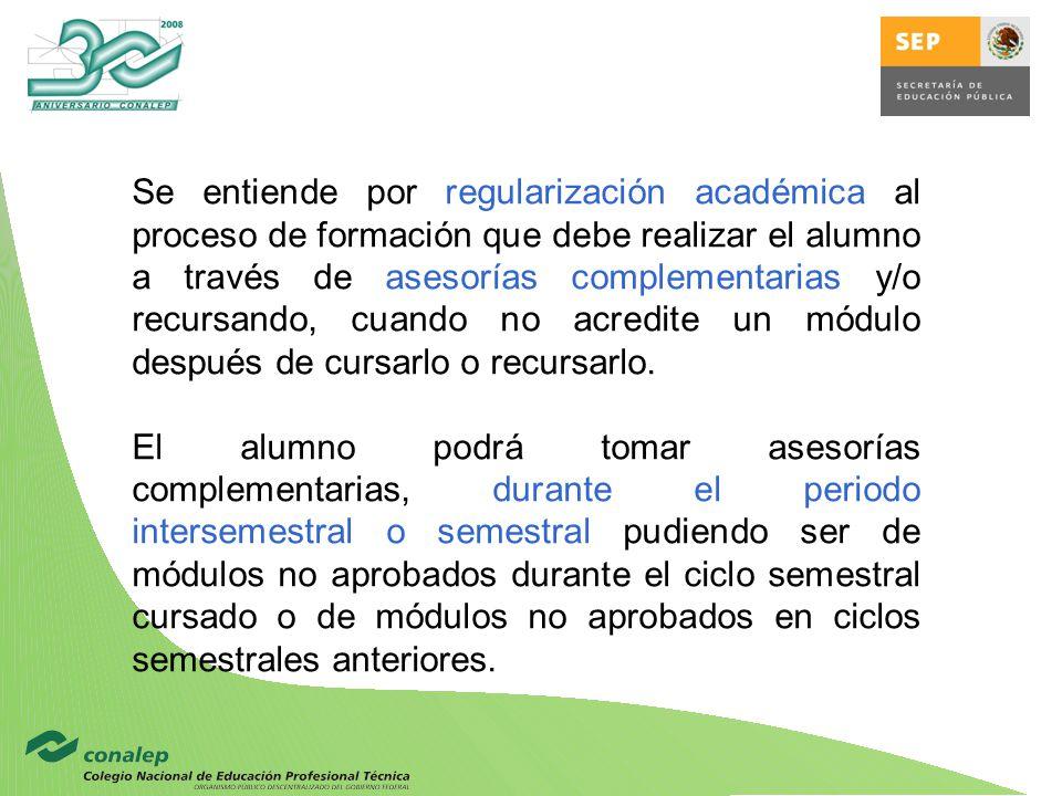Se entiende por regularización académica al proceso de formación que debe realizar el alumno a través de asesorías complementarias y/o recursando, cuando no acredite un módulo después de cursarlo o recursarlo.