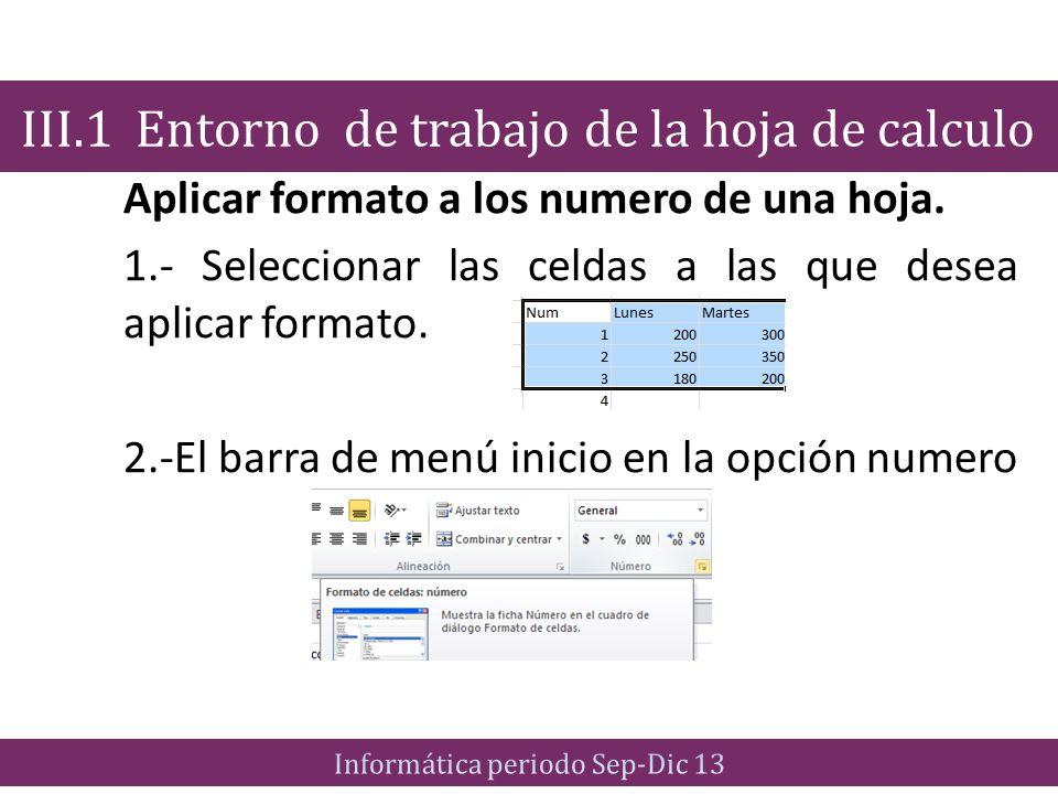 Aplicar formato a los numero de una hoja. 1.- Seleccionar las celdas a las que desea aplicar formato. 2.-El barra de menú inicio en la opción numero I