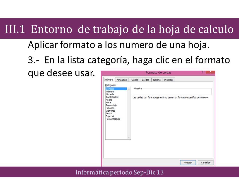 Aplicar formato a los numero de una hoja. 3.- En la lista categoría, haga clic en el formato que desee usar. III.1 Entorno de trabajo de la hoja de ca