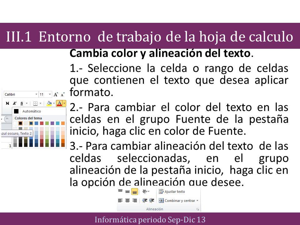 Cambia color y alineación del texto. 1.- Seleccione la celda o rango de celdas que contienen el texto que desea aplicar formato. 2.- Para cambiar el c