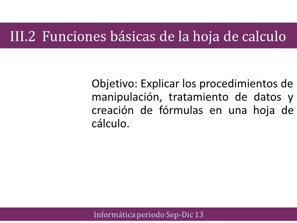 Objetivo: Explicar los procedimientos de manipulación, tratamiento de datos y creación de fórmulas en una hoja de cálculo. III.2 Funciones básicas de