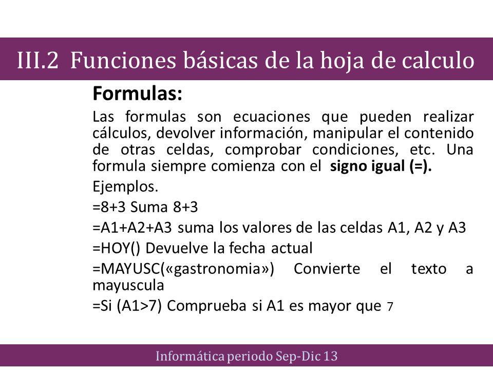 Formulas: Las formulas son ecuaciones que pueden realizar cálculos, devolver información, manipular el contenido de otras celdas, comprobar condicione