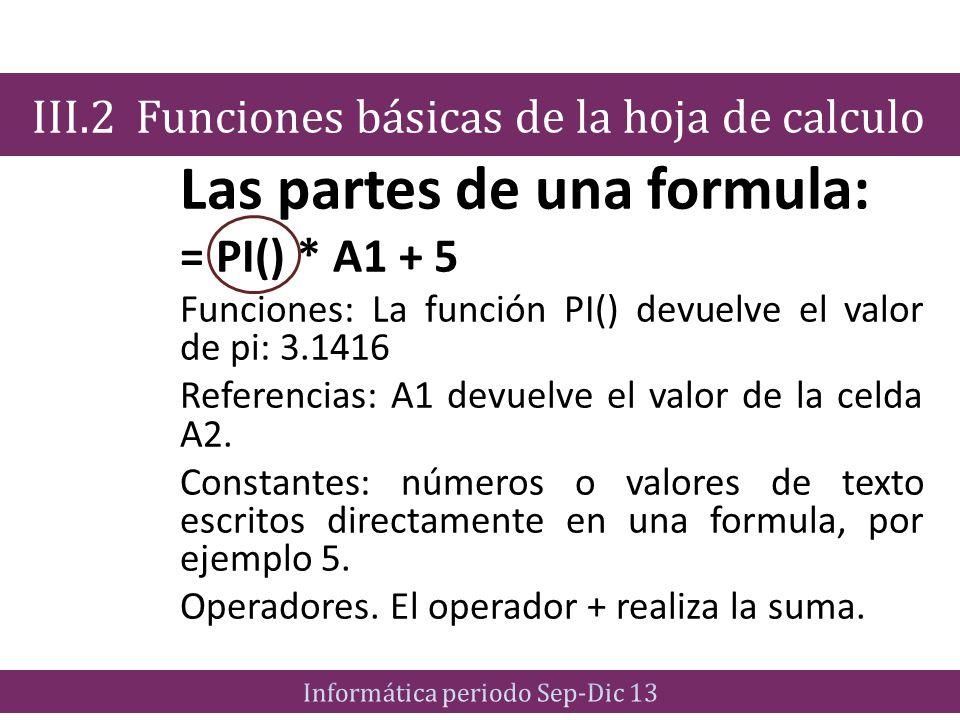 Las partes de una formula: = PI() * A1 + 5 Funciones: La función PI() devuelve el valor de pi: 3.1416 Referencias: A1 devuelve el valor de la celda A2