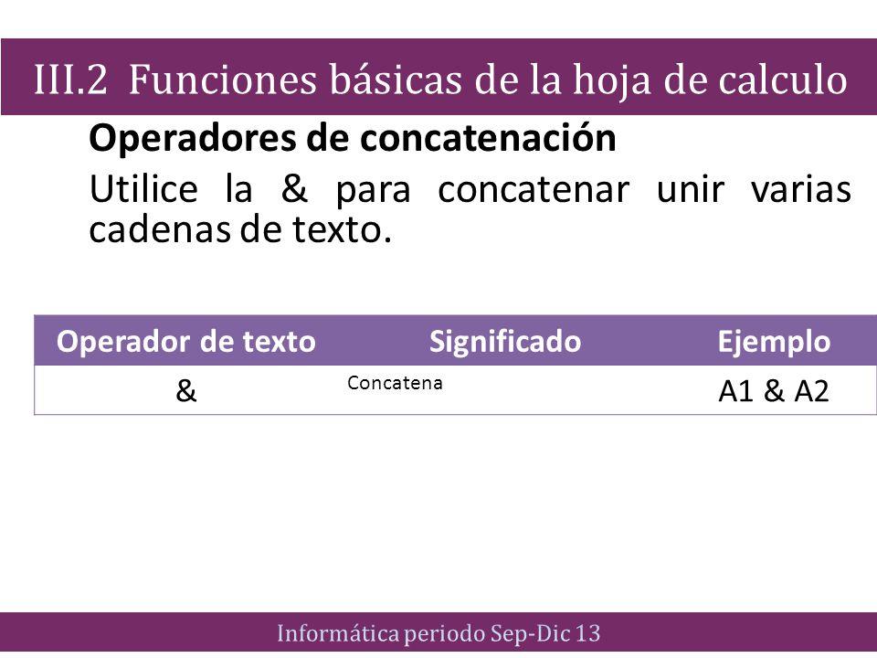 Operadores de concatenación Utilice la & para concatenar unir varias cadenas de texto. III.2 Funciones básicas de la hoja de calculo Operador de texto