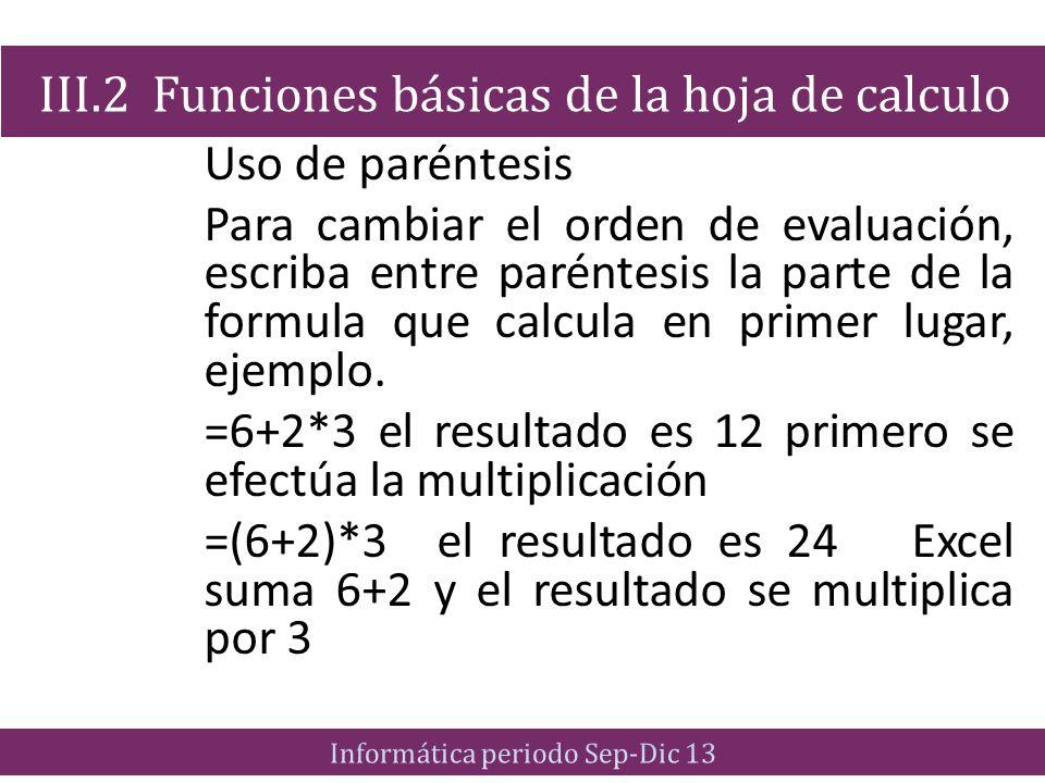 Uso de paréntesis Para cambiar el orden de evaluación, escriba entre paréntesis la parte de la formula que calcula en primer lugar, ejemplo. =6+2*3 el