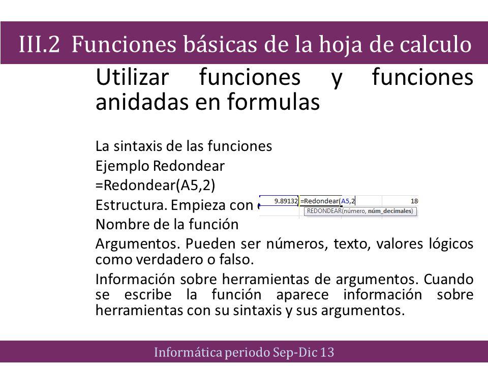 Utilizar funciones y funciones anidadas en formulas La sintaxis de las funciones Ejemplo Redondear =Redondear(A5,2) Estructura. Empieza con el signo i