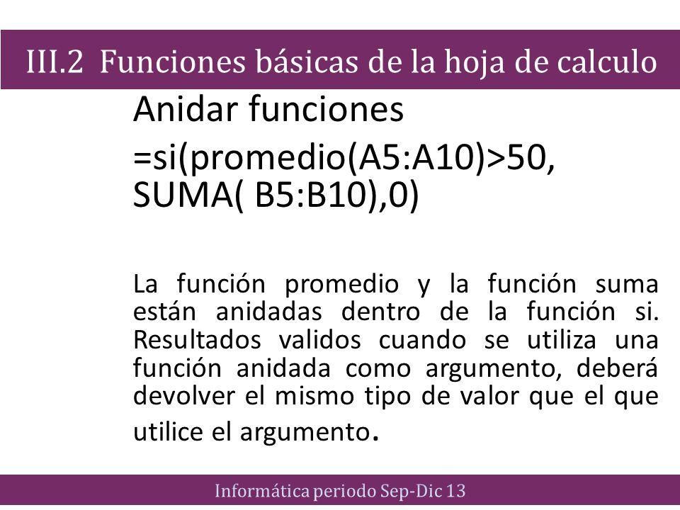 Anidar funciones =si(promedio(A5:A10)>50, SUMA( B5:B10),0) La función promedio y la función suma están anidadas dentro de la función si. Resultados va