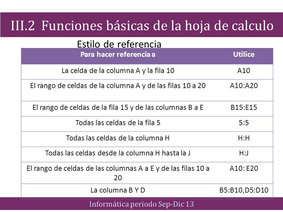 Estilo de referencia III.2 Funciones básicas de la hoja de calculo Para hacer referencia aUtilice La celda de la columna A y la fila 10A10 El rango de