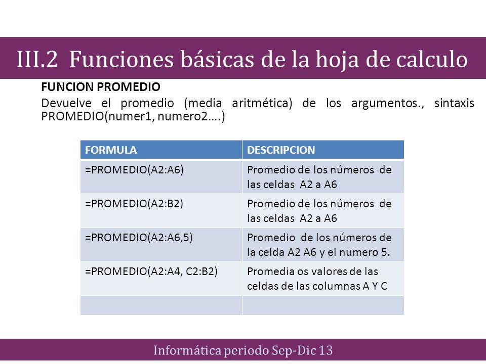 FUNCION PROMEDIO Devuelve el promedio (media aritmética) de los argumentos., sintaxis PROMEDIO(numer1, numero2….) III.2 Funciones básicas de la hoja d