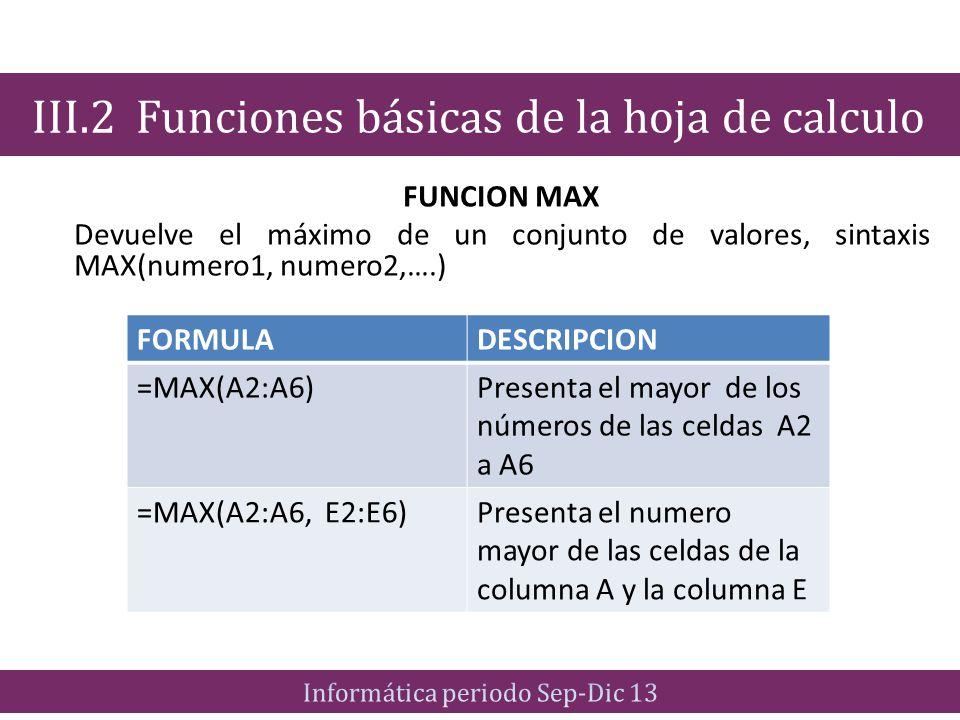 FUNCION MAX Devuelve el máximo de un conjunto de valores, sintaxis MAX(numero1, numero2,….) III.2 Funciones básicas de la hoja de calculo FORMULADESCR