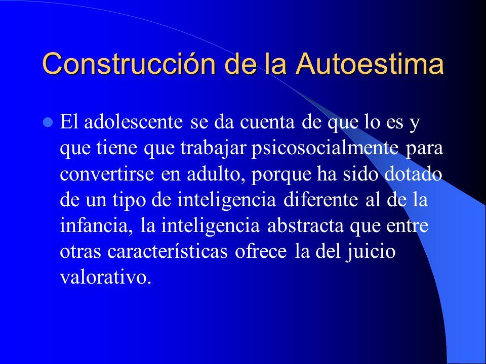 Construcción de la Autoestima El adolescente se da cuenta de que lo es y que tiene que trabajar psicosocialmente para convertirse en adulto, porque ha