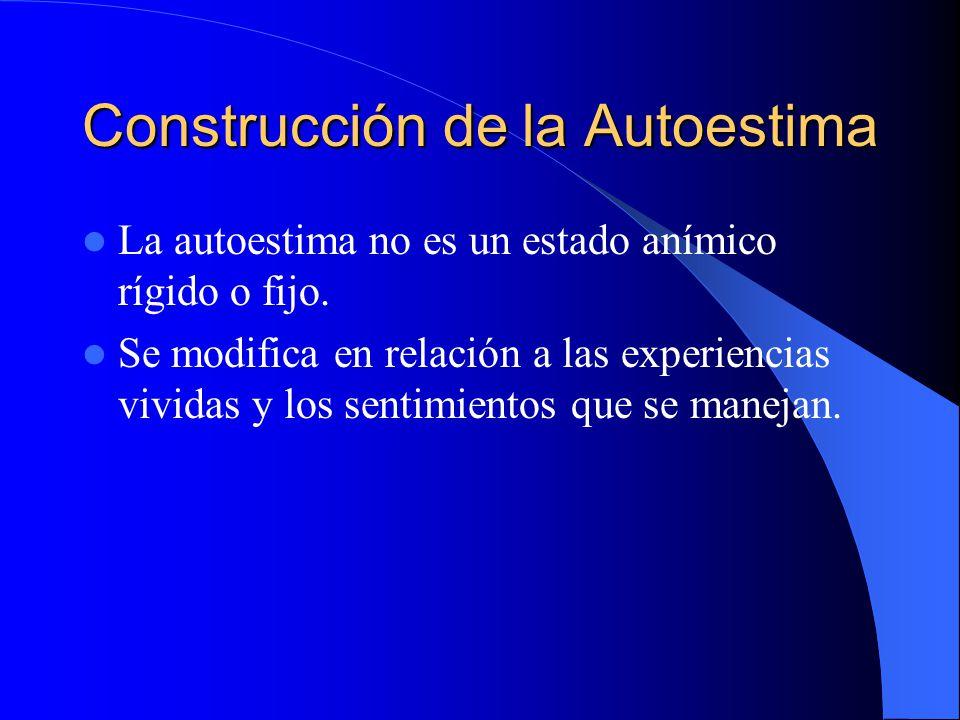 Construcción de la Autoestima La autoestima no es un estado anímico rígido o fijo. Se modifica en relación a las experiencias vividas y los sentimient