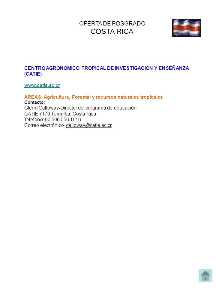 OFERTA DE POSGRADO COSTA RICA CENTRO AGRONOMICO TROPICAL DE INVESTIGACION Y ENSEÑANZA (CATIE) www.catie.ac.cr AREAS: Agricultura, Forestal y recursos naturales tropicales Contacto: Glenn Galloway-Director del programa de educación CATIE 7170 Turrialba, Costa Rica Teléfono: 00 506 556 1016 Correo electrónico: galloway@catie.ac.cr
