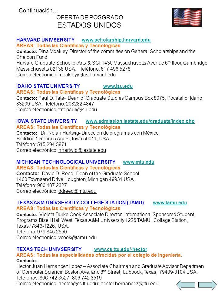 Continuación… OFERTA DE POSGRADO ESTADOS UNIDOS HARVARD UNIVSERSITY www.scholarship.harvard.eduwww.scholarship.harvard.edu AREAS: Todas las Científicas y Tecnológicas Contacto: Dina Moakley-Director of the committee on General Scholarships and the Sheldon Fund Harvard Graduate School of Arts & SCI 1430 Massachusetts Avenue 6 th floor, Cambridge, Massachusetts 02138 USA.