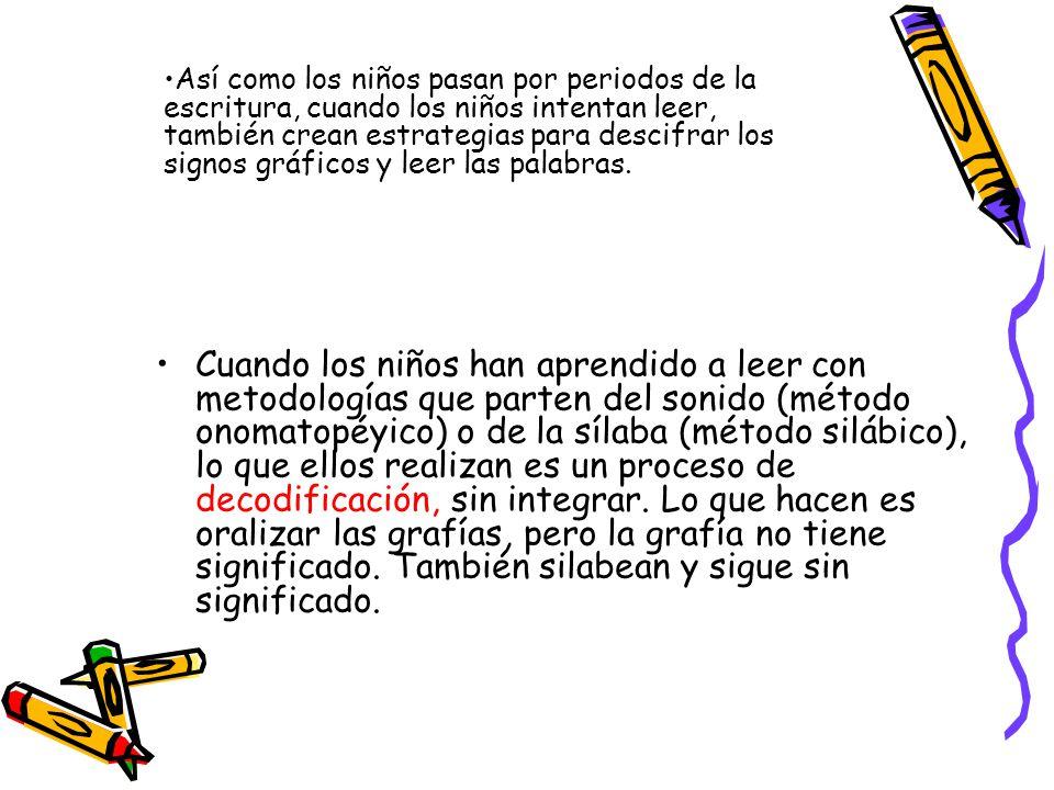 Cuando los niños han aprendido a leer con metodologías que parten del sonido (método onomatopéyico) o de la sílaba (método silábico), lo que ellos rea