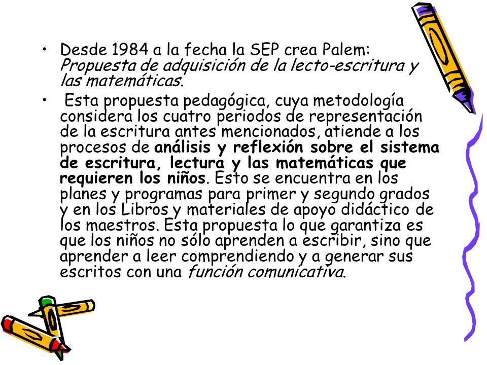 Desde 1984 a la fecha la SEP crea Palem: Propuesta de adquisición de la lecto-escritura y las matemáticas. Esta propuesta pedagógica, cuya metodología