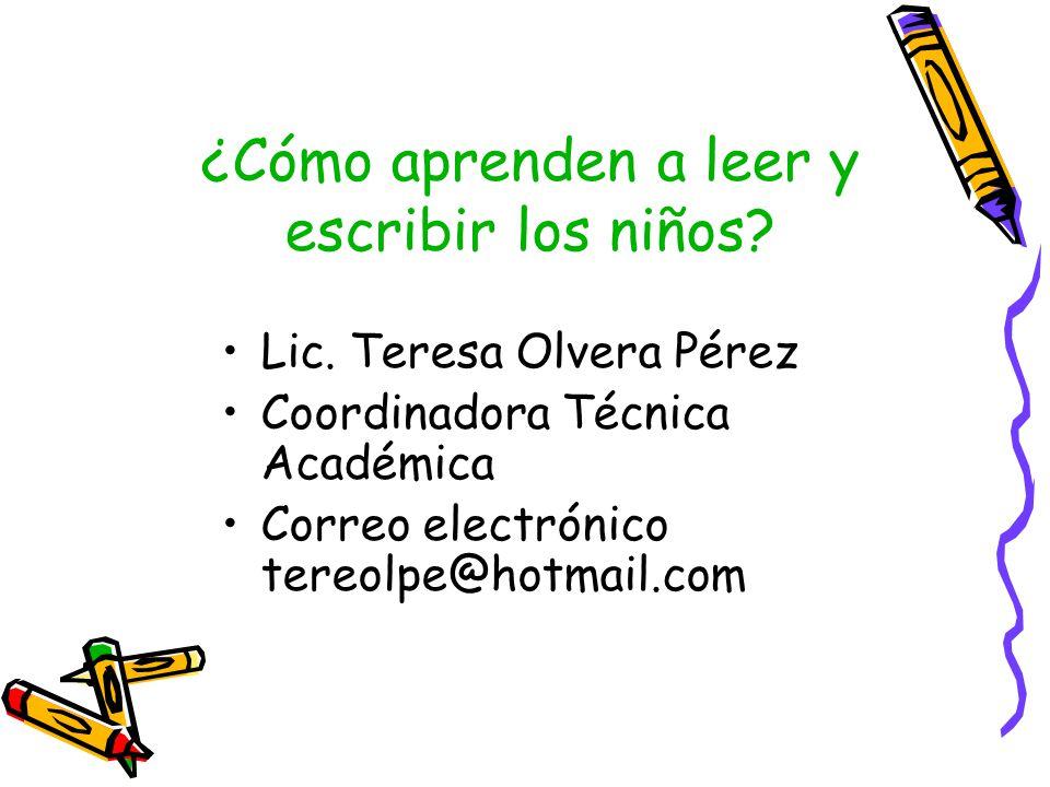 ¿Cómo aprenden a leer y escribir los niños? Lic. Teresa Olvera Pérez Coordinadora Técnica Académica Correo electrónico tereolpe@hotmail.com