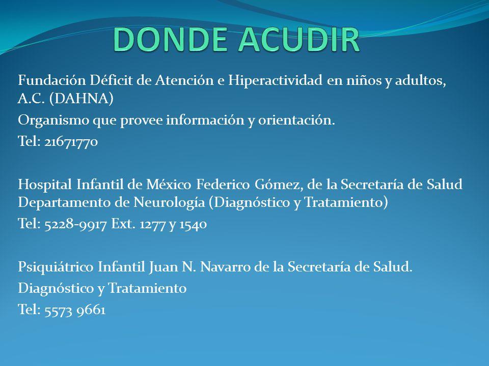 Fundación Déficit de Atención e Hiperactividad en niños y adultos, A.C. (DAHNA) Organismo que provee información y orientación. Tel: 21671770 Hospital