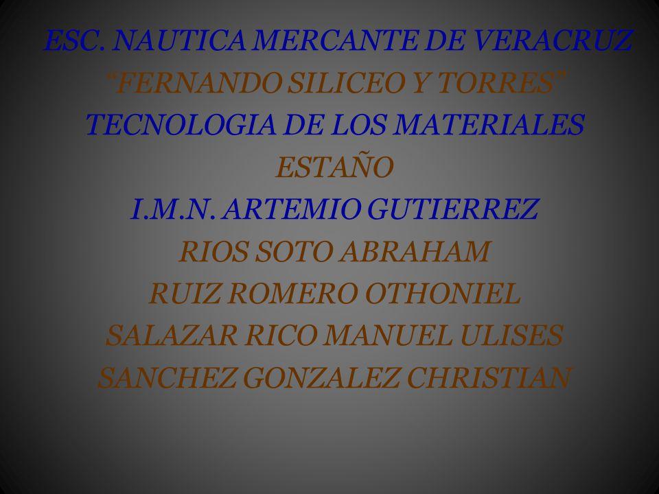 ESC. NAUTICA MERCANTE DE VERACRUZ FERNANDO SILICEO Y TORRES TECNOLOGIA DE LOS MATERIALES ESTAÑO I.M.N. ARTEMIO GUTIERREZ RIOS SOTO ABRAHAM RUIZ ROMERO