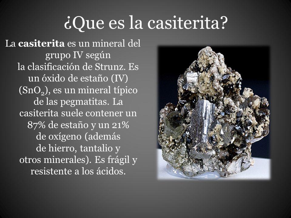 ¿Que es la casiterita.La casiterita es un mineral del grupo IV según la clasificación de Strunz.