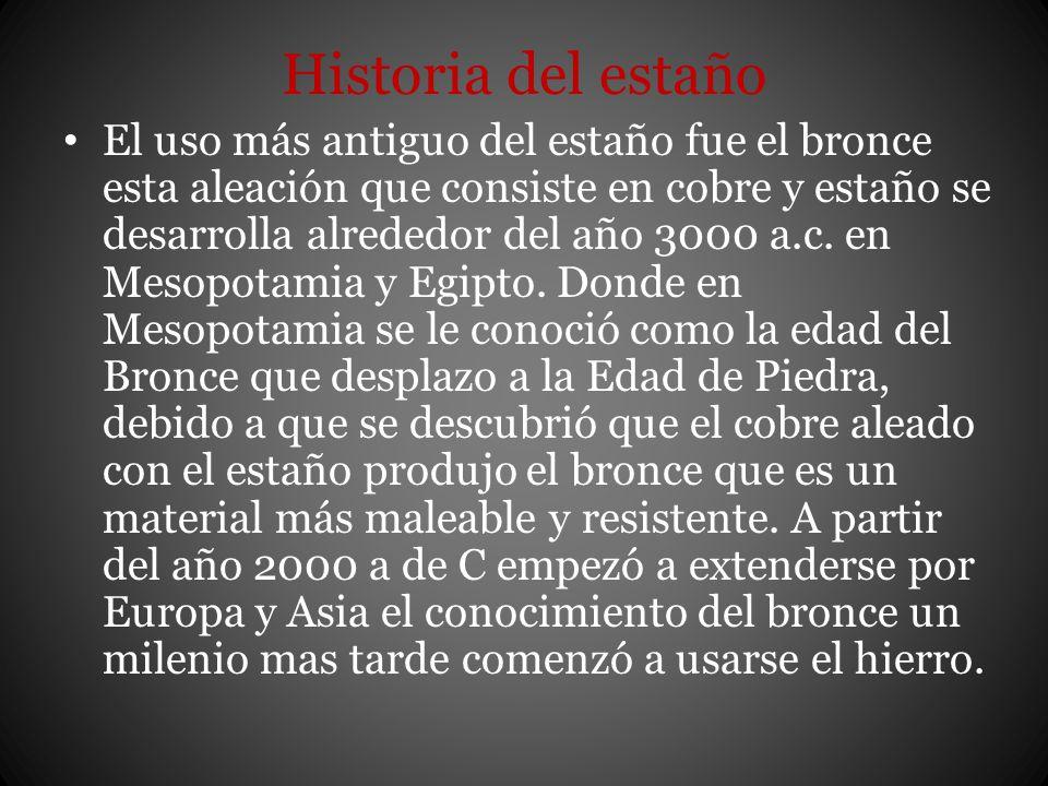 Historia del estaño El uso más antiguo del estaño fue el bronce esta aleación que consiste en cobre y estaño se desarrolla alrededor del año 3000 a.c.