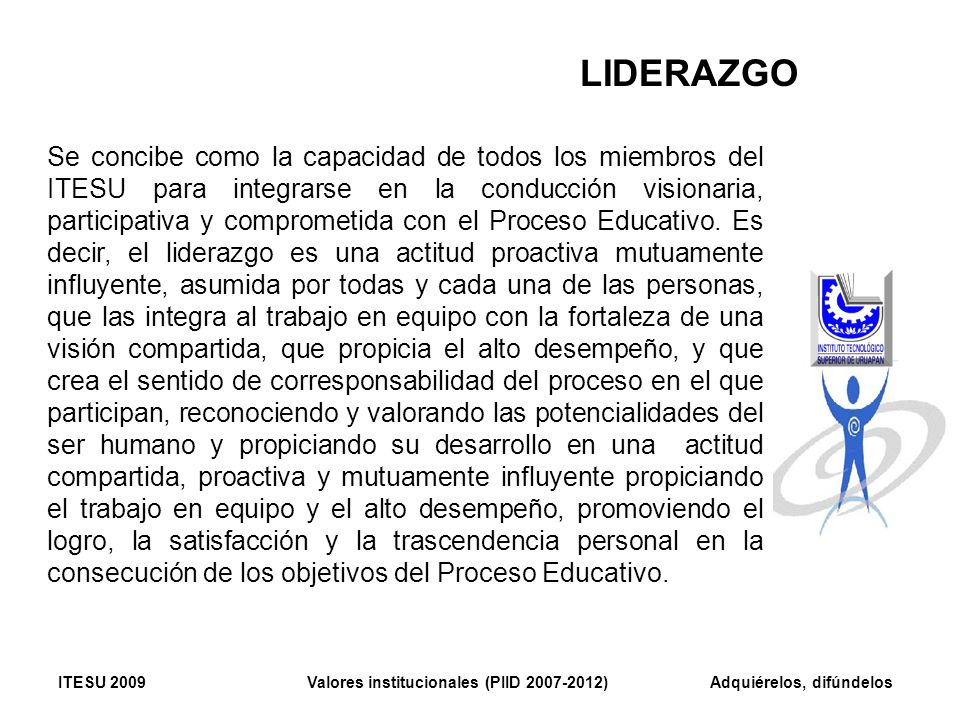 LIDERAZGO Se concibe como la capacidad de todos los miembros del ITESU para integrarse en la conducción visionaria, participativa y comprometida con e