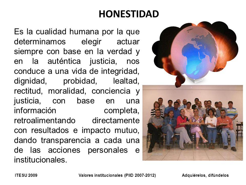 HONESTIDAD Es la cualidad humana por la que determinamos elegir actuar siempre con base en la verdad y en la auténtica justicia, nos conduce a una vid