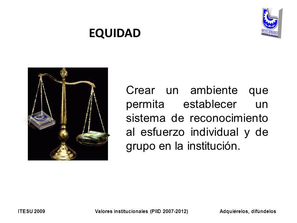 EQUIDAD Crear un ambiente que permita establecer un sistema de reconocimiento al esfuerzo individual y de grupo en la institución. ITESU 2009 Valores
