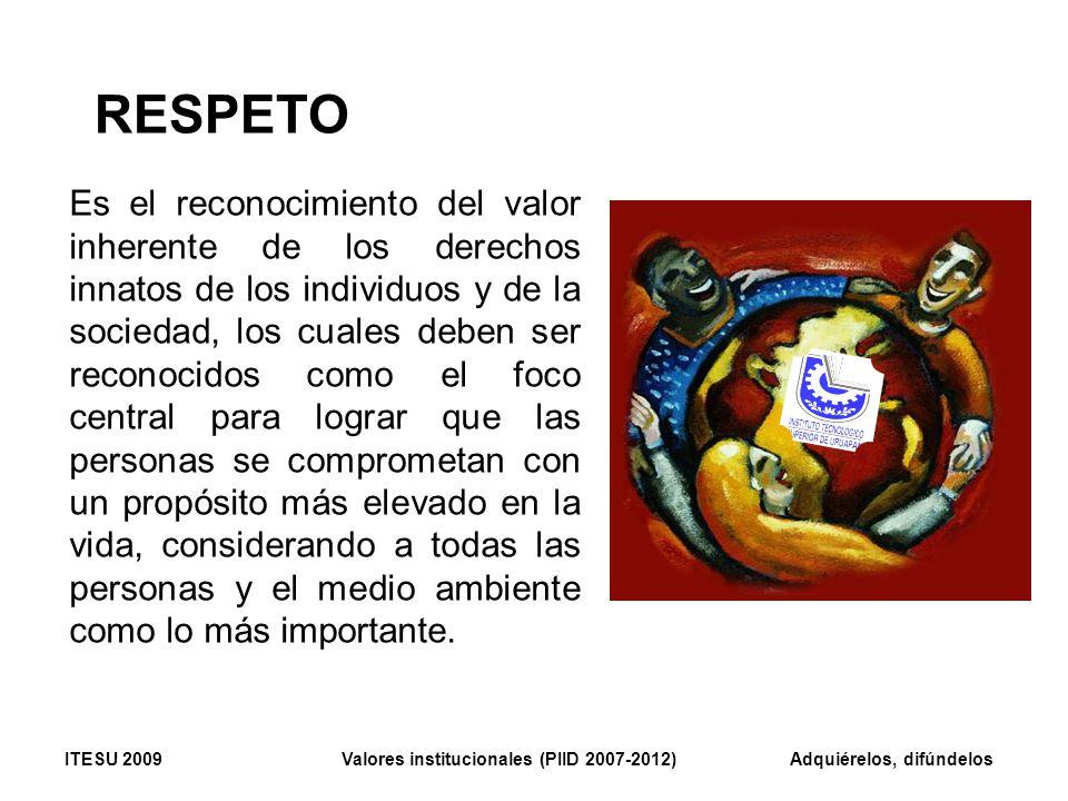 RESPETO Es el reconocimiento del valor inherente de los derechos innatos de los individuos y de la sociedad, los cuales deben ser reconocidos como el