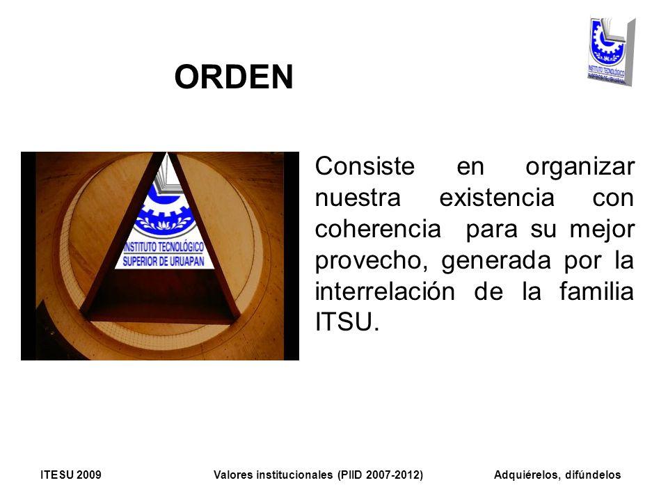 ORDEN Consiste en organizar nuestra existencia con coherencia para su mejor provecho, generada por la interrelación de la familia ITSU. ITESU 2009 Val